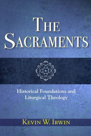 Sacraments, The: Historical Foundations and Liturgical Theology