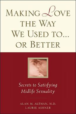 Making Love the Way We Used to . . . or Better: Secrets to Satisfying Midlife Sexuality