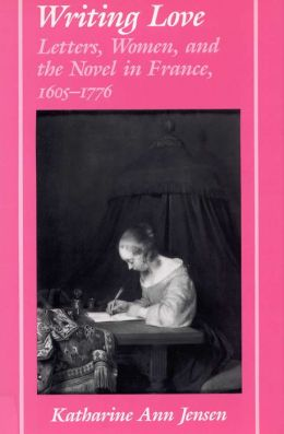 Writing Love: Letters, Women, and the Novel in France,1605-1776