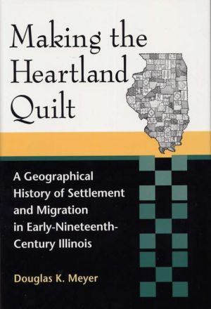Making the Heartland Quilt: A Geographical History of Settlement and Migration in Early Nineteenth-Century Illinois