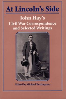 At Lincoln's Side: John Hay's Civil War Correspondence and Selected Writings