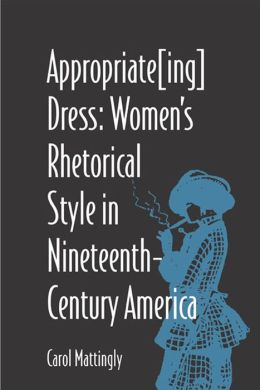 Appropriate[Ing] Dress: Women's Rhetorical Style in Nineteenth-Century America