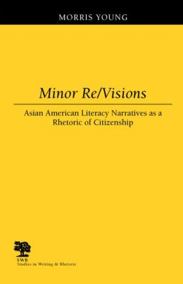 Minor RE/Visions: Asian American Literacy Narratives as a Rhetoric of Citizenship (Studies in Writing and Rhetoric)