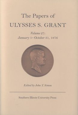 The Papers of Ulysses S. Grant: January 1 - October 31,1876