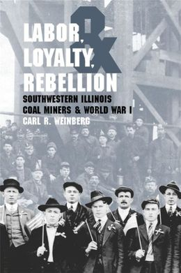 Labor, Loyalty, and Rebellion: Southwestern Illinois Coal Miners and World War I
