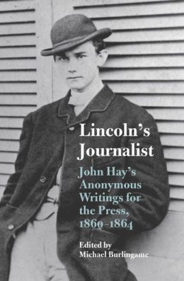 Lincoln's Journalist: John Hay's Anonymous Writings for the Press, 1860-1864