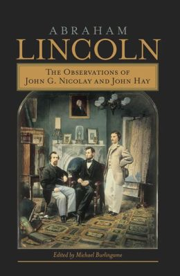 Abraham Lincoln: The Observations of John G. Nicolay and John Hay