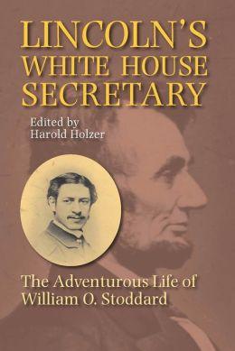 Lincoln's White House Secretary: The Adventurous Life of William O.Stoddard
