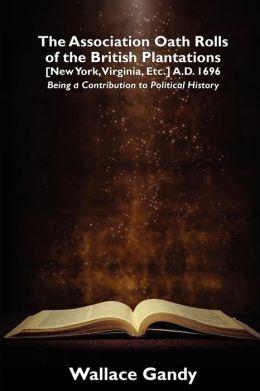 The Association Oath Rolls Of The British Plantations [New York, Virginia, Etc.] A.D. 1696