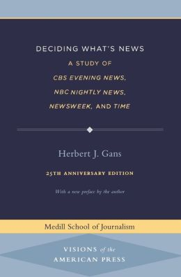Deciding What's News: A Study of CBS Evening News, NBC Nightly News, Newsweek, and Time (Medill School of Journalism Series: Visions of the American Press)