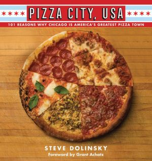 Pizza City, USA: 101 Reasons Why Chicago Is America's Greatest Pizza Town