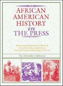 African American History in the Press, 1851-1899: From the Coming of the Civil War to the Rise of Jim Crow As Reported and Illustrated in Selected Newspapers of the Time
