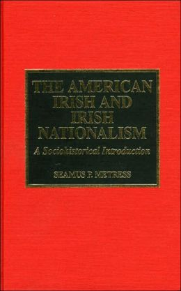 The American Irish and Irish Nationalism: A Sociohistorical Introduction and Annotated Bibliography