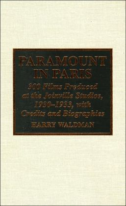 Paramount in Paris: 300 Films Produced at the Joinville Studios, 1930-1933, with Credits and Biographies