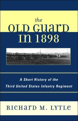 The Old Guard in 1898: A Short History of the Third United States Infantry Regiment
