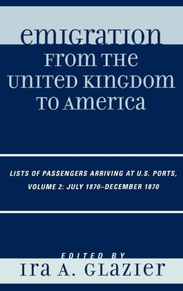 Emigration from the United Kingdom to America: Lists of Passengers Arriving at U.S. Ports, Volume 2: July 1870 - December 1870