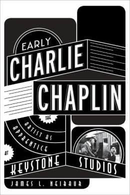 Early Charlie Chaplin: The Artist as Apprentice at Keystone Studios
