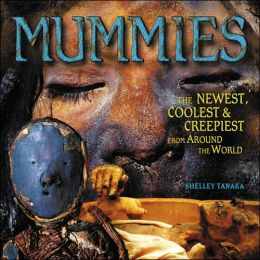 Mummies: The Newest, Coolest and Creepiest from Around the World