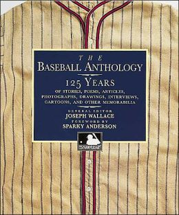 Baseball Anthology: 125 Years of Stories, Poems, Articles, Photographs, Drawings, Interviews, Cartoons, and other Memorabilia