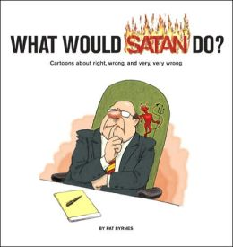 What Would Satan Do?: Cartoons about Right, Wrong and Very, Very Wrong