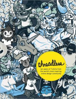 Threadless: Ten Years of Tees from the Worlds Most Inspiring Online Art Community