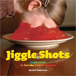 Jiggle Shots: 75 Recipes to Get the Party Started