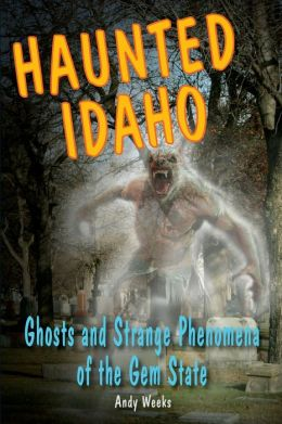 Haunted Idaho: Ghosts and Strange Phenomena of the Gem State