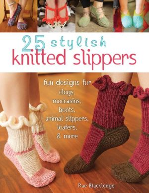 25 Knitted Slippers: Fun & Stylish Designs for Clogs, Moccasins, Boots, Animal Slippers, Loafers, & More