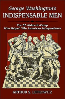George Washington's Indispensable Men: The Thirty-Two Aides-de-Camp Who Helped Win American Independence