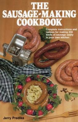 Sausage-Making Cookbook, The: Complete instructions and recipes for making 230 kinds of sausage easily in your own kitchen