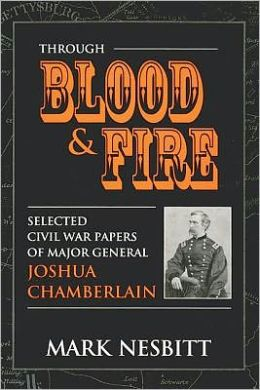 Through Blood & Fire: Selected Civil War Papers of Major General Joshua Chamberlain