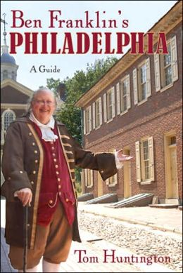 Ben Franklin's Philadelphia: A Tercentenary Guide