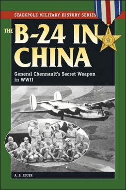 The B-24 in China: General Chennault's Secret Weapon in WWII -- Stackpole Military History Series