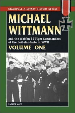 Michael Wittman and the Waffen SS Tiger Commanders of the Leibstandarte in WWII, Volume I
