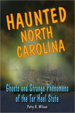 Haunted North Carolina: Ghosts And Strange Phenomena Of The Tar Heel State