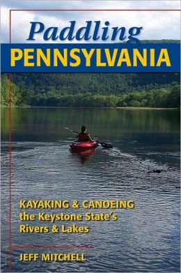 Paddling Pennsylvania: Kayaking and Canoeing the Keystone State's Rivers and Lakes