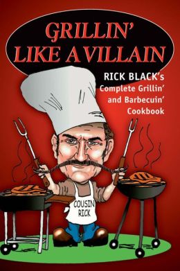 Grillin' Like a Villain: Rick Black's Complete Grillin' and Barbecuin' Cookbook
