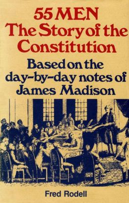 55 Men, The Story of the Constitution: Based on the Day-by-Day Notes of James Madison