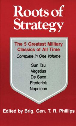 Roots of Strategy: The 5 Greatest Military Classics of All Time (Complete in One Volume)