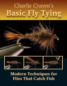 Charlie Craven's Basic Fly Tying: Modern Techniques for Flies That Catch Fish