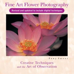 Fine Art Flower Photography 2nd Edition: Creative Techniques and the Art of Observation