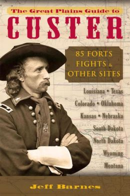 Great Plains Guide to Custer, The: 85 Forts, Fights, & Other Sites
