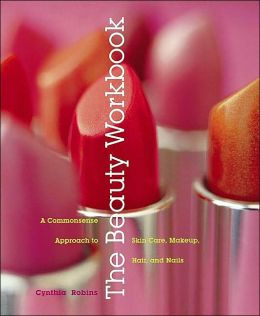 The Beauty Workbook: A Commonsense Approach to Skin Care, Makeup, Hair, and Nails