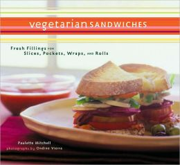 Vegetarian Sandwiches: Fresh Fillings for Slices, Pockets, Wraps, and Rolls