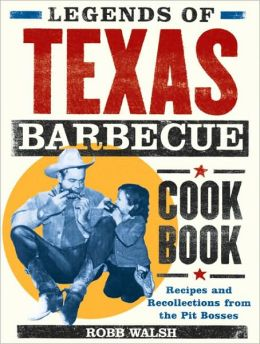 Legends of Texas Barbecue Cookbook: Recipes and Recollections from the Pit Bosses