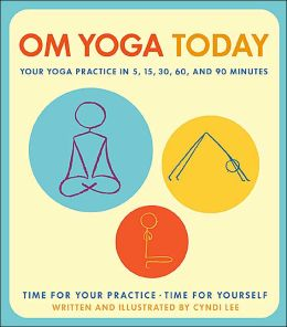 Om Yoga Today: A Yoga Practice for 5, 15, 30, 60, and 90 Minutes
