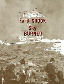 The Earth Shook, the Sky Burned; 100th Anniversary edition: A Photographic Record of the 1906 San Francisco Earthquake and Fire