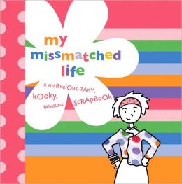 My MissMatched Life: A Marvelous, Zany, Kooky, Fabulous Scrapbook