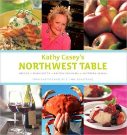 Kathy Casey's Northwest Table: Oregon - Washington - British Columbia - Southern Alaska