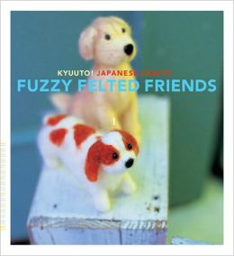 Kyuuto! Japanese Crafts: Fuzzy Felted Friends